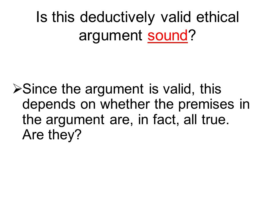 Is this deductively valid ethical argument sound