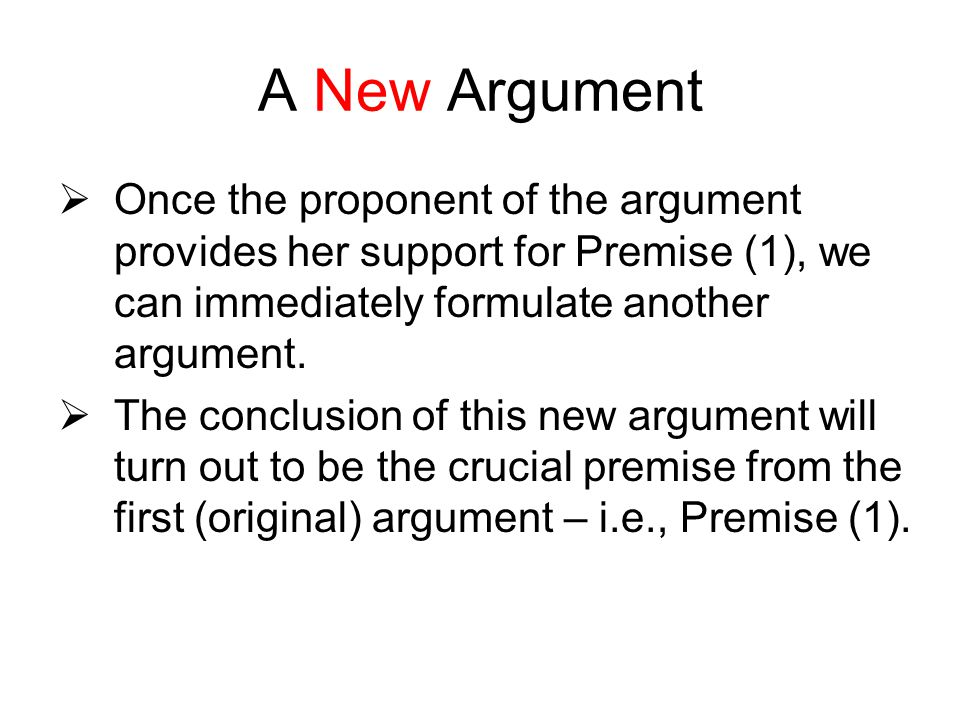 A New Argument Once the proponent of the argument provides her support for Premise (1), we can immediately formulate another argument.