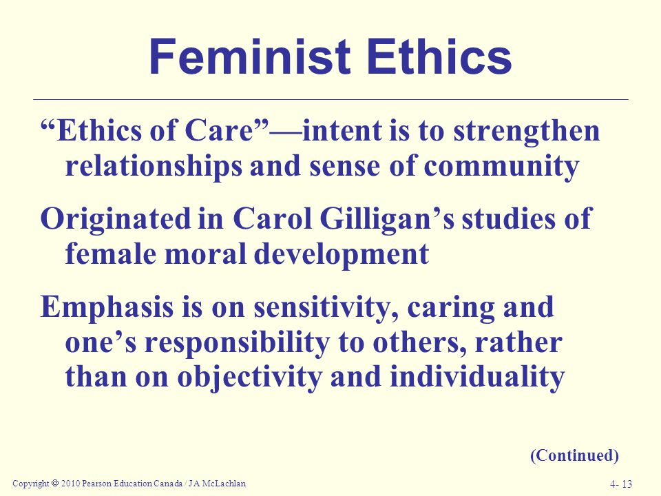 Feminist Ethics Ethics of Care —intent is to strengthen relationships and sense of community.