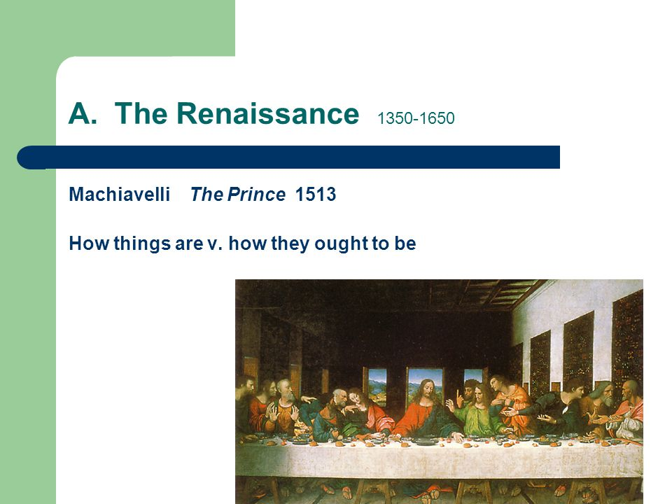 A. The Renaissance 1350-1650 Machiavelli The Prince 1513 How things are v. how they ought to be