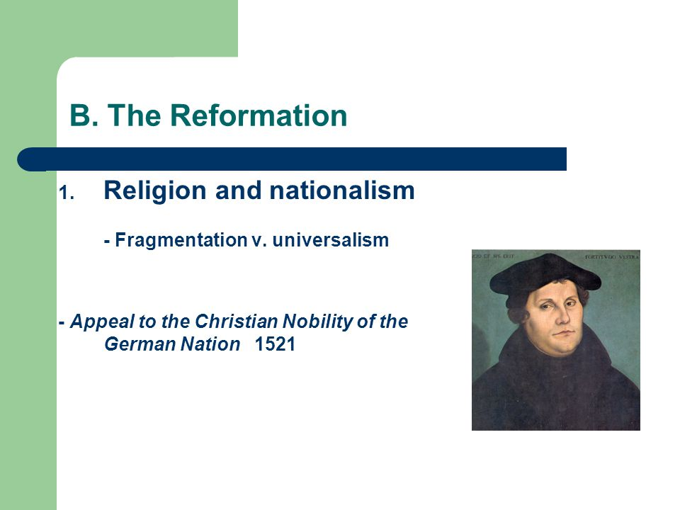 B. The Reformation Religion and nationalism - Fragmentation v.