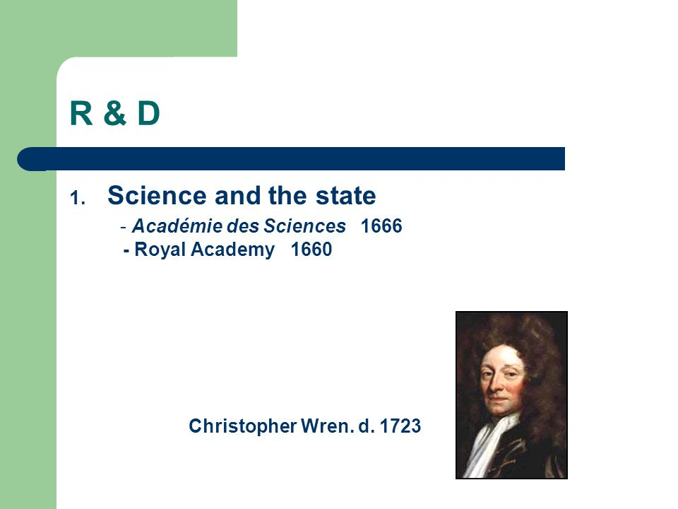 R & D Science and the state - Académie des Sciences 1666 - Royal Academy 1660.
