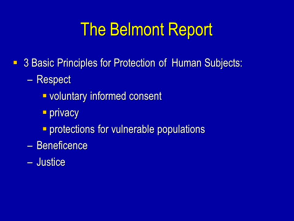 The Belmont Report 3 Basic Principles for Protection of Human Subjects: Respect. voluntary informed consent.