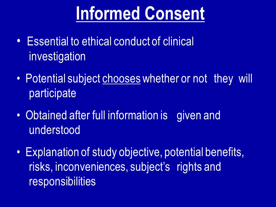 Informed Consent Essential to ethical conduct of clinical investigation. Potential subject chooses whether or not they will participate.