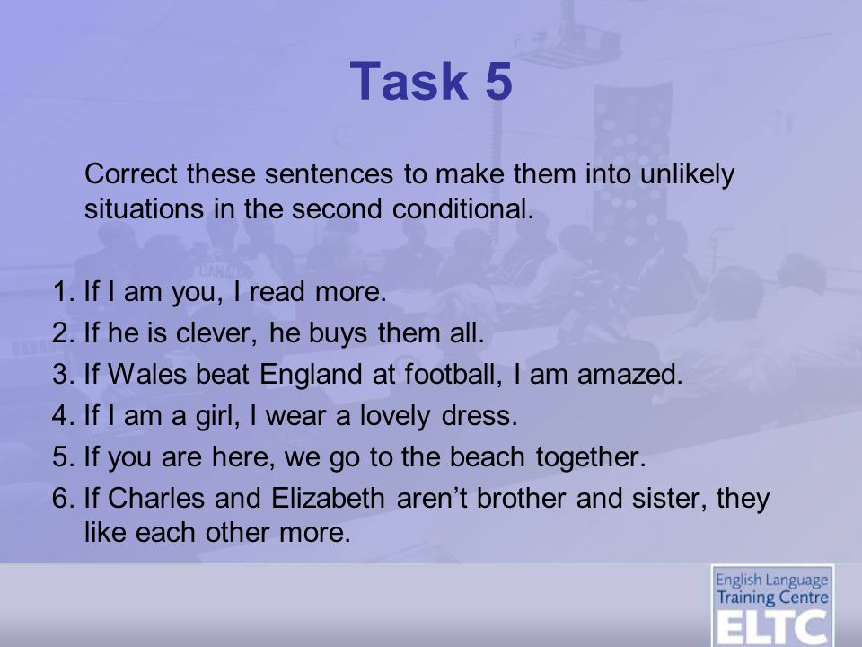 Task 5 Correct these sentences to make them into unlikely situations in the second conditional. 1. If I am you, I read more.