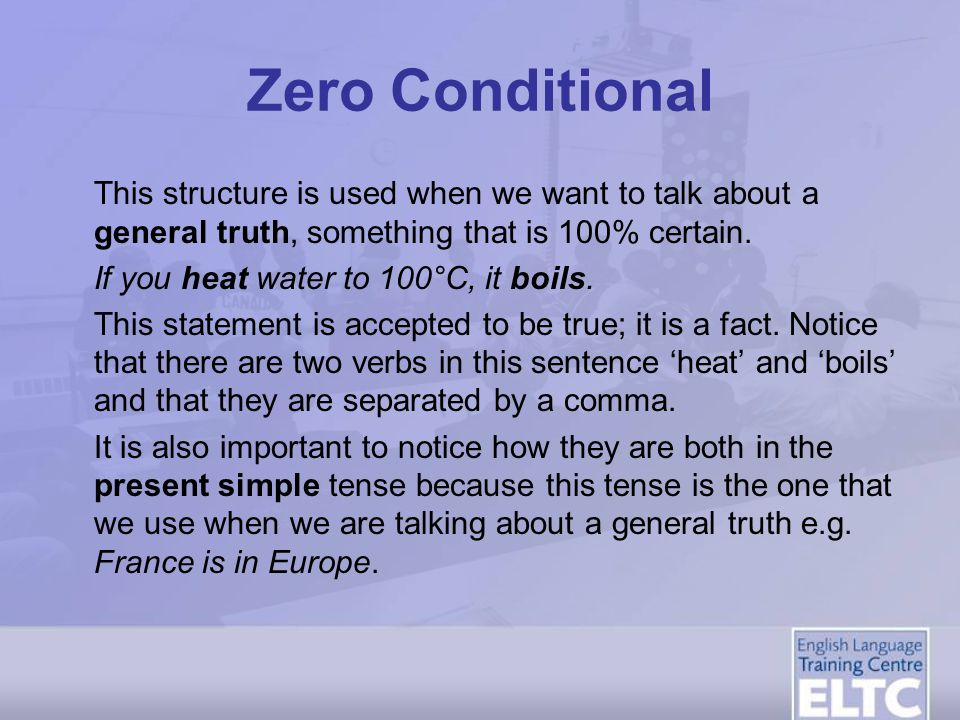Zero Conditional This structure is used when we want to talk about a general truth, something that is 100% certain.