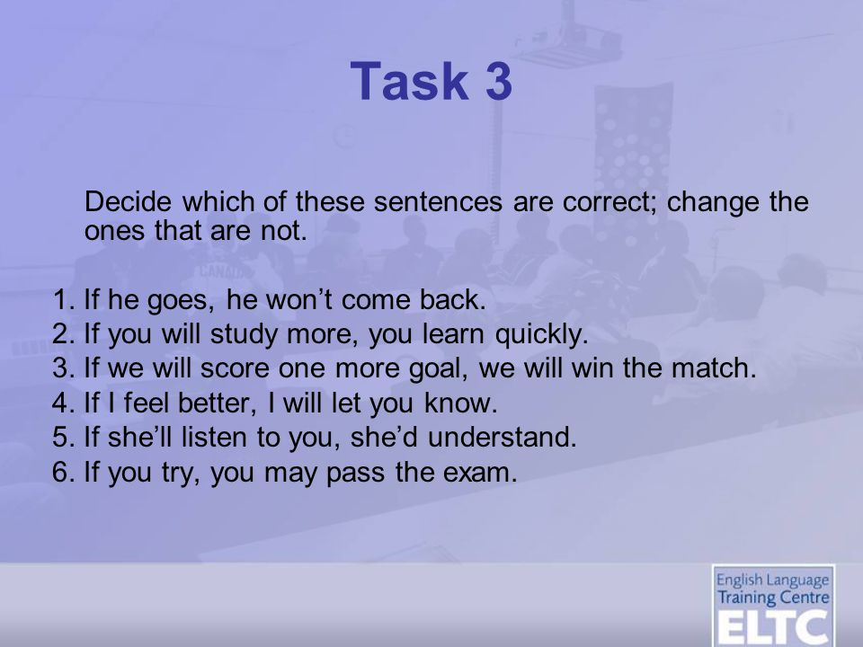 Task 3 Decide which of these sentences are correct; change the ones that are not. 1. If he goes, he won't come back.