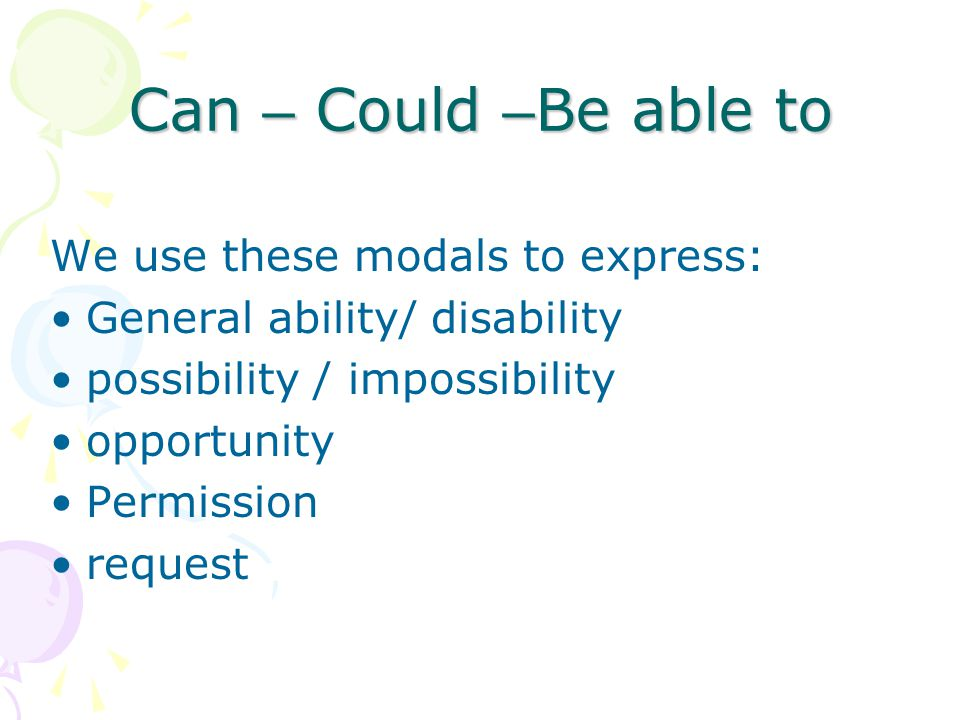 Can – Could –Be able to We use these modals to express: