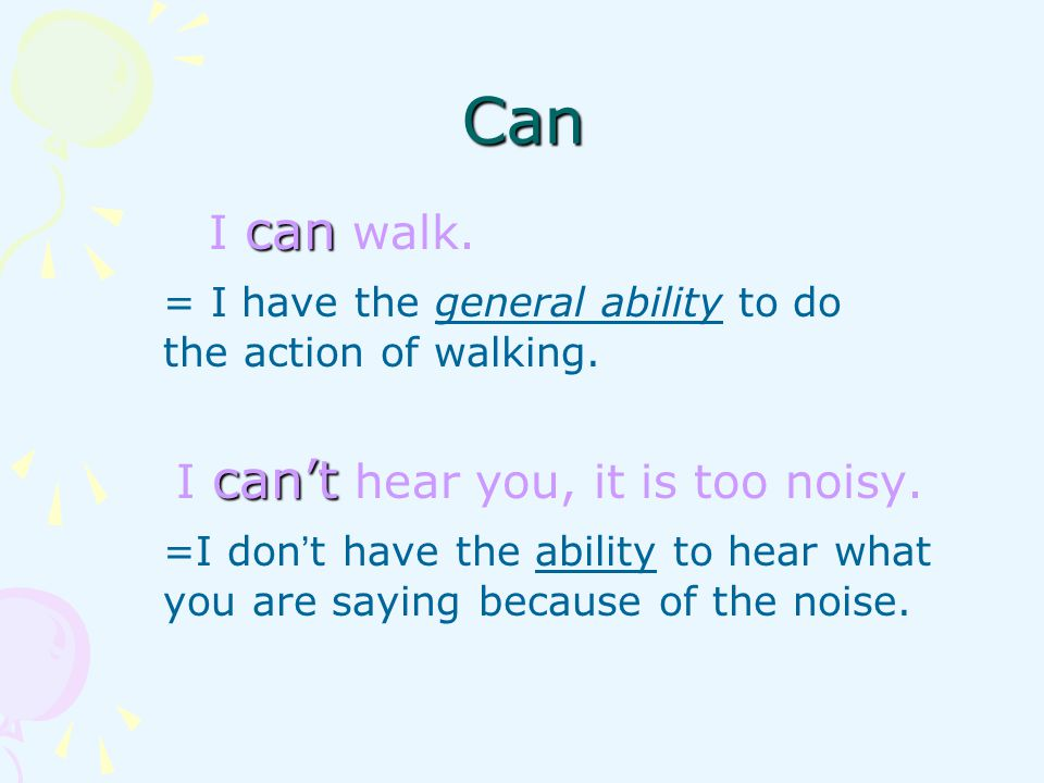 Can = I have the general ability to do the action of walking.