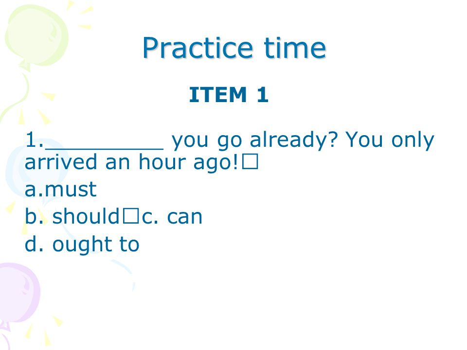 Practice time ITEM 1. _________ you go already You only arrived an hour ago! must. b. should c. can.