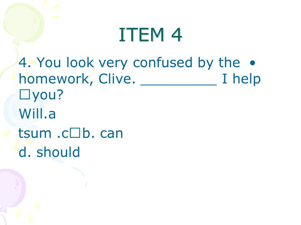 ITEM 4 4. You look very confused by the homework, Clive. _________ I help you Will. b. can c. must.