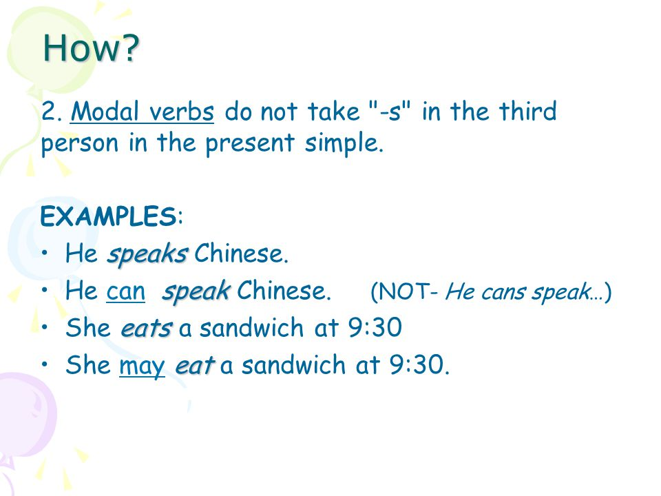 How 2. Modal verbs do not take -s in the third person in the present simple. EXAMPLES: He speaks Chinese.