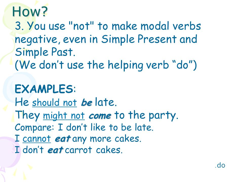 How 3. You use not to make modal verbs negative, even in Simple Present and Simple Past. (We don't use the helping verb do )