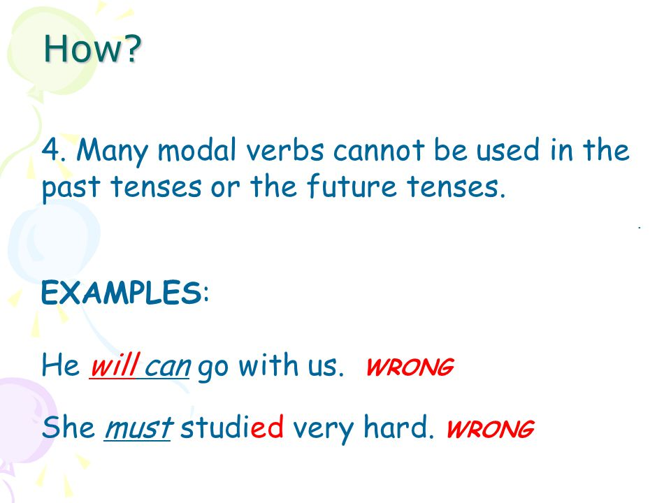How 4. Many modal verbs cannot be used in the past tenses or the future tenses. EXAMPLES: He will can go with us. WRONG.