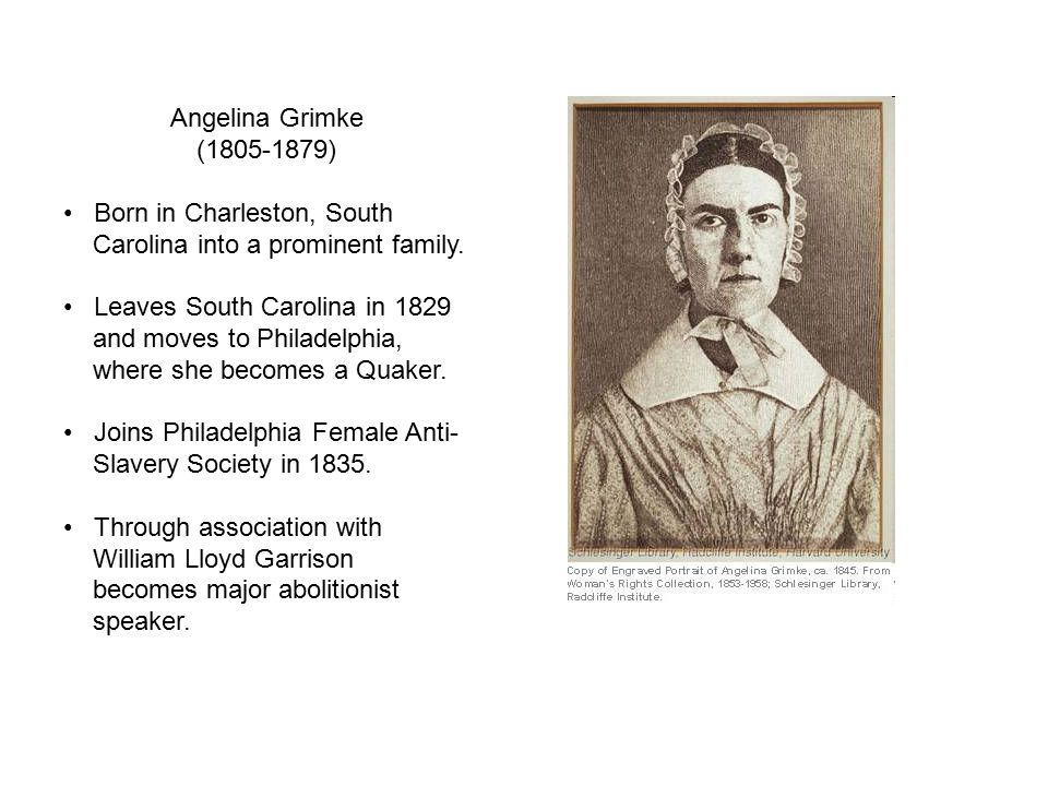 Angelina Grimke (1805-1879) Born in Charleston, South. Carolina into a prominent family. Leaves South Carolina in 1829.