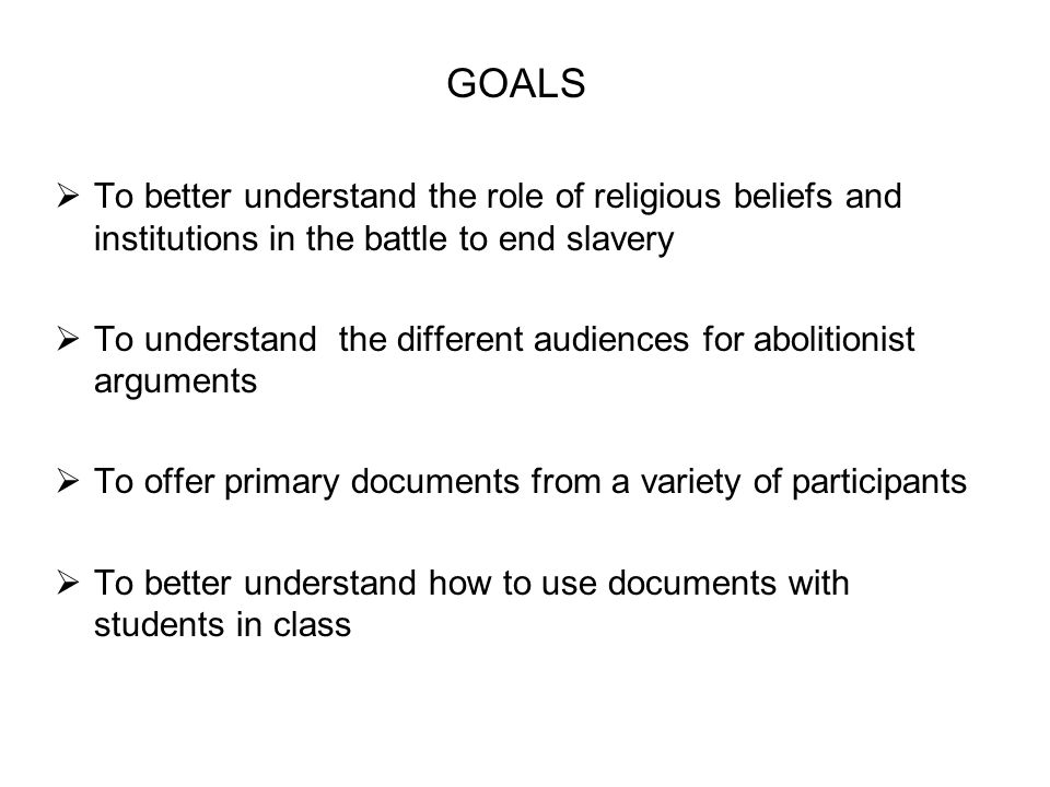 GOALS To better understand the role of religious beliefs and institutions in the battle to end slavery.