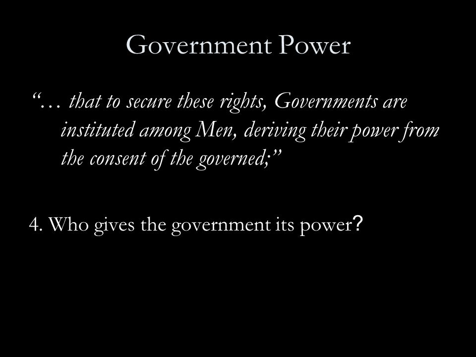 Government Power … that to secure these rights, Governments are instituted among Men, deriving their power from the consent of the governed;