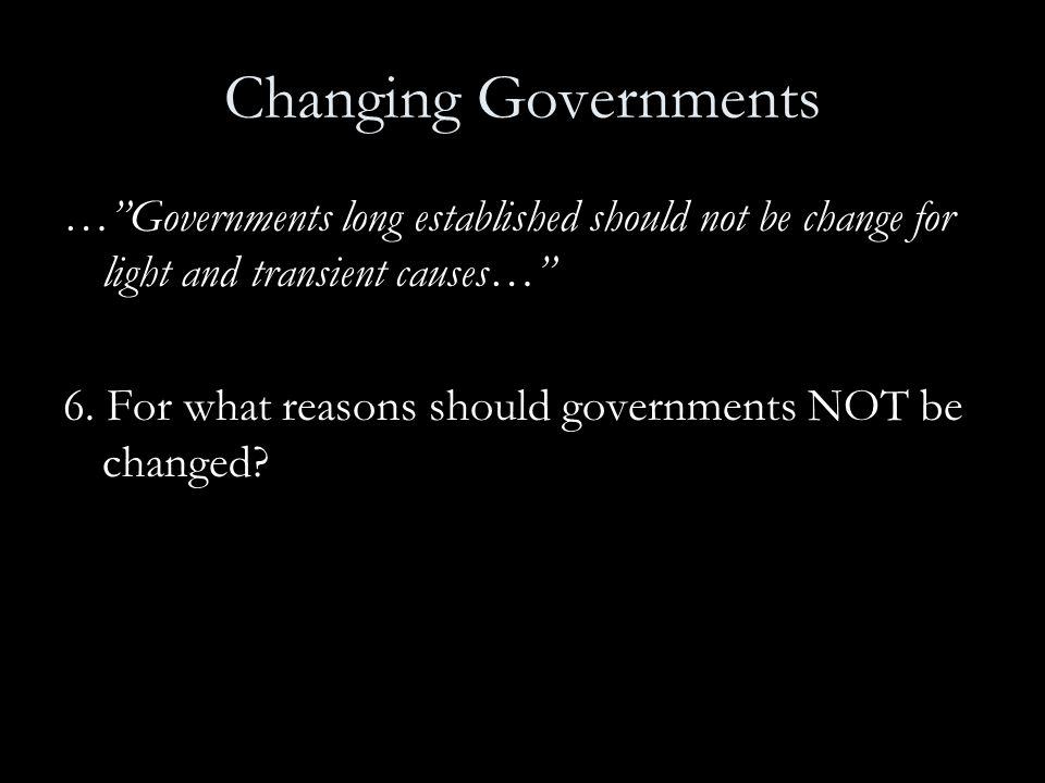 Changing Governments … Governments long established should not be change for light and transient causes…