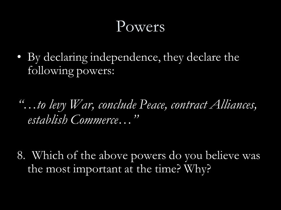 Powers By declaring independence, they declare the following powers: …to levy War, conclude Peace, contract Alliances, establish Commerce…