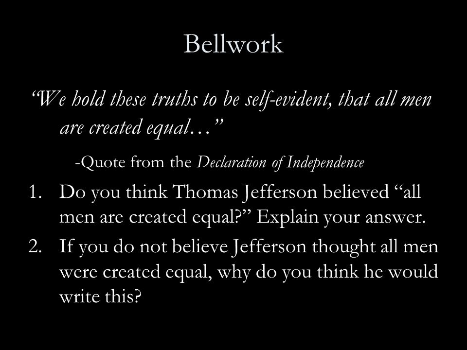 Bellwork We hold these truths to be self-evident, that all men are created equal… -Quote from the Declaration of Independence.