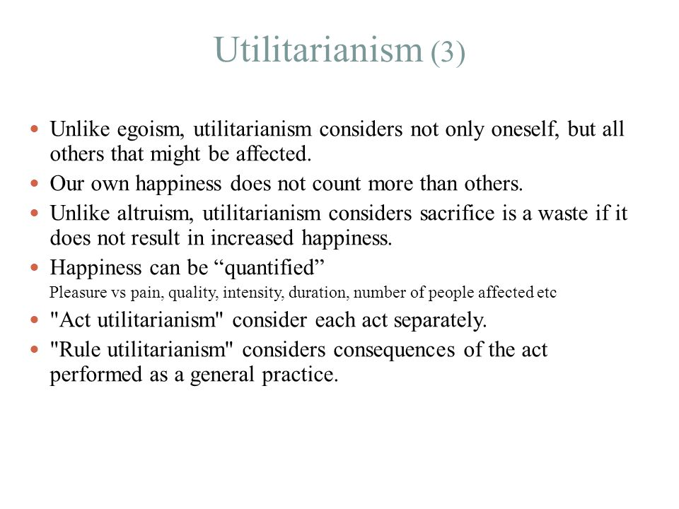 Utilitarianism (3) Unlike egoism, utilitarianism considers not only oneself, but all others that might be affected.