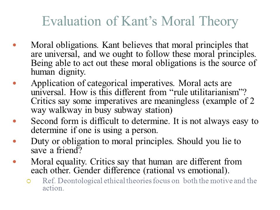 the kant theory of moral and The kant theory of moral and ethics 1948 words jul 18th, 2010 8 pages i introduction philosophy plays an important role not only in modern society, but also in society as a whole as we know philosophy can be represented as the science of contrast of different views and thoughts philosophers present their point of.