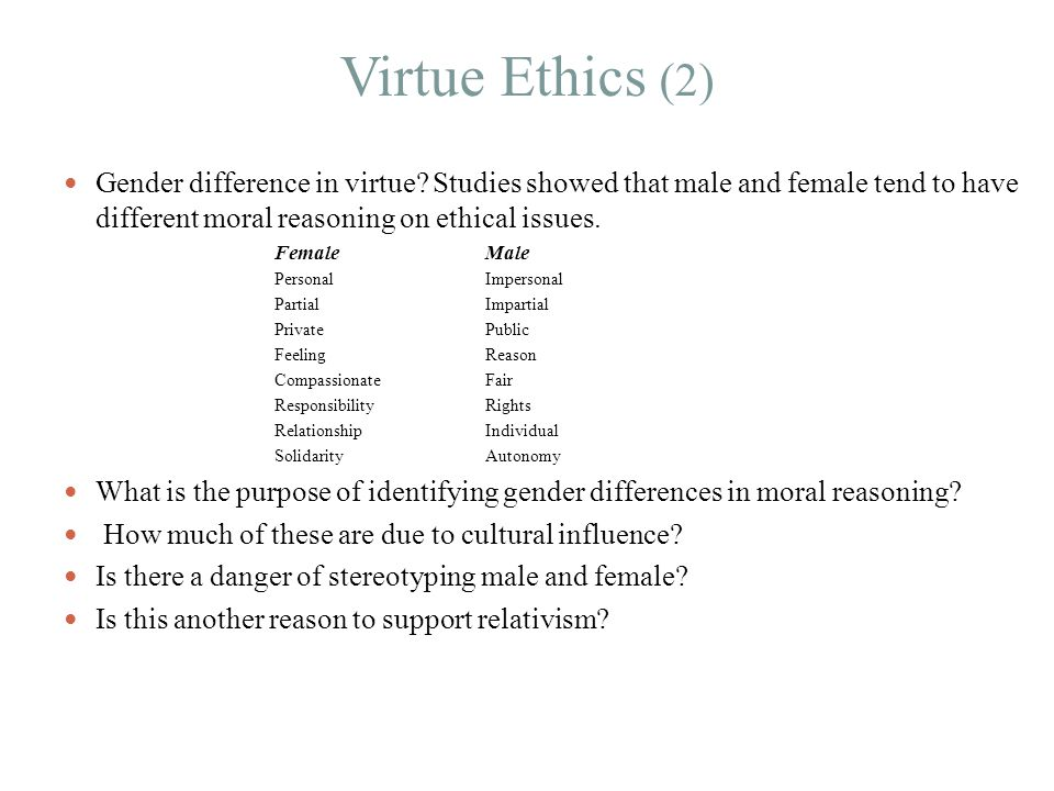 Virtue Ethics (2) Gender difference in virtue Studies showed that male and female tend to have different moral reasoning on ethical issues.
