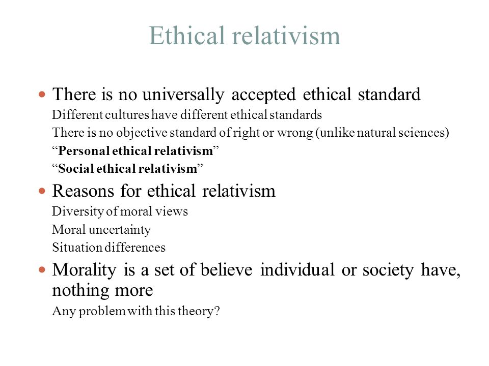 Ethical relativism There is no universally accepted ethical standard