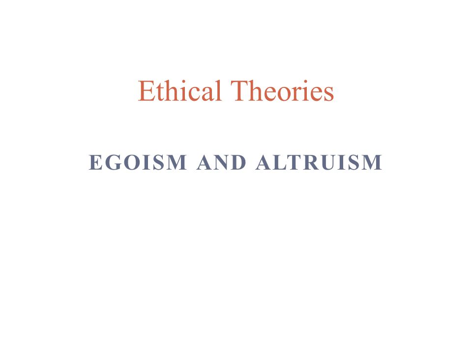 Ethical Theories Egoism and Altruism