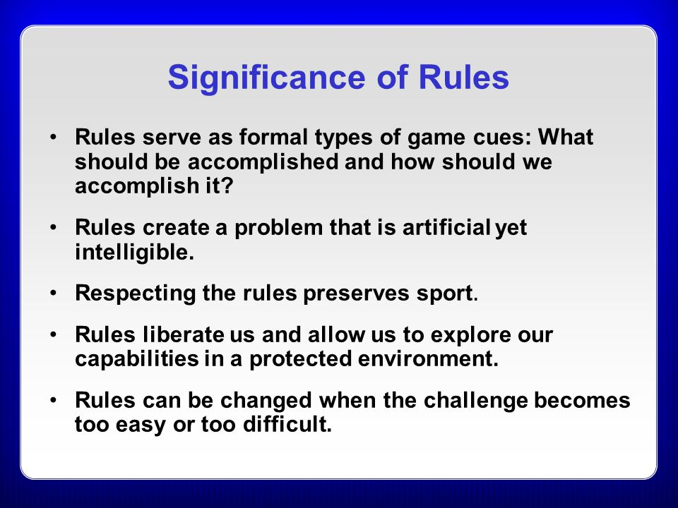 Significance of Rules Rules serve as formal types of game cues: What should be accomplished and how should we accomplish it