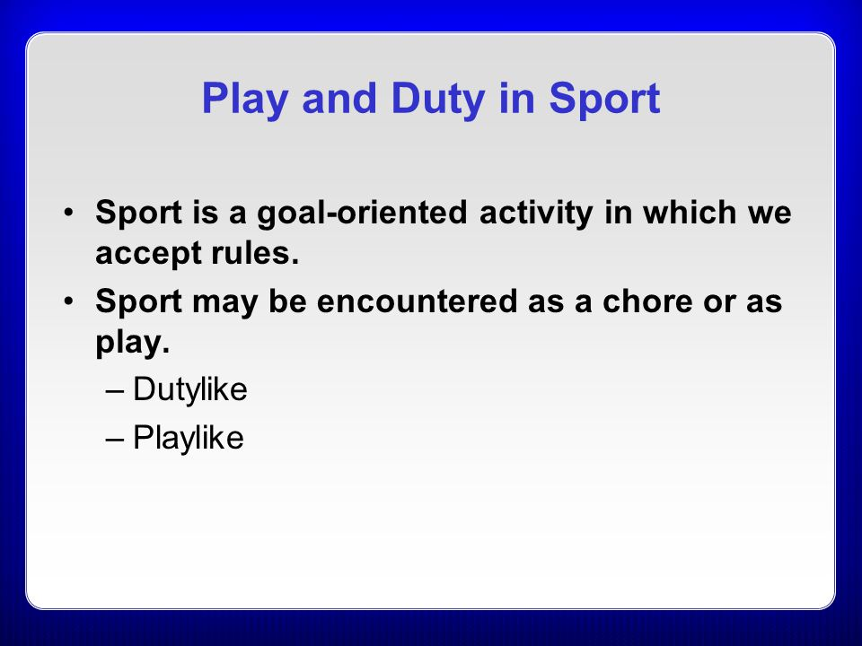 Play and Duty in Sport Sport is a goal-oriented activity in which we accept rules. Sport may be encountered as a chore or as play.