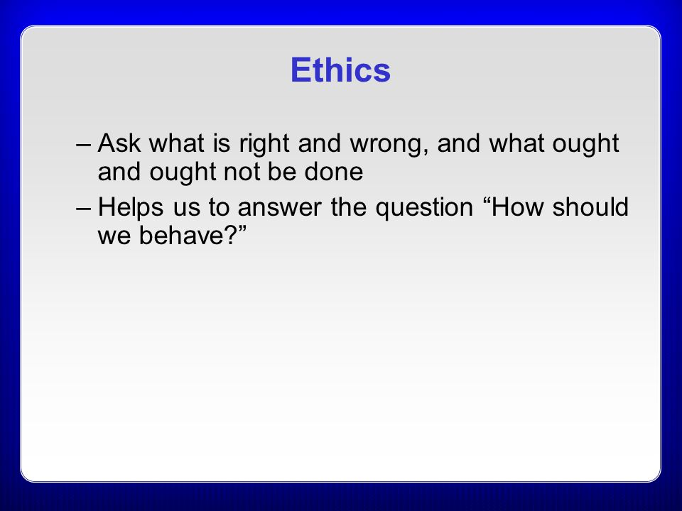 Ethics Ask what is right and wrong, and what ought and ought not be done. Helps us to answer the question How should we behave