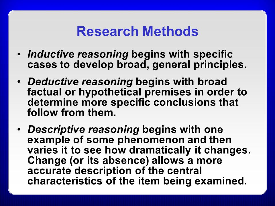 Research Methods Inductive reasoning begins with specific cases to develop broad, general principles.
