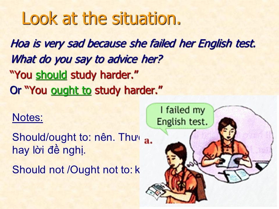 Look at the situation. Hoa is very sad because she failed her English test. What do you say to advice her