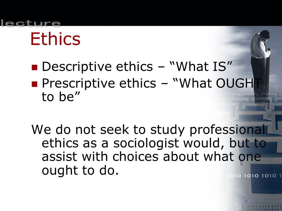 Ethics Descriptive ethics – What IS