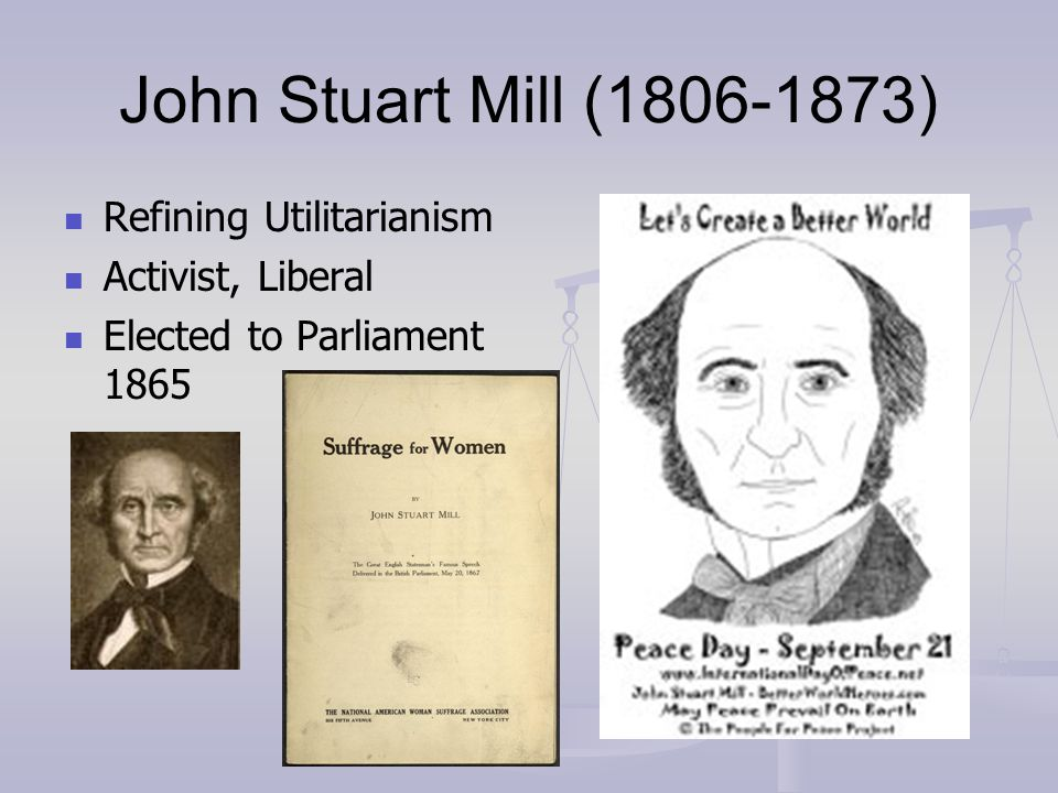 John Stuart Mill (1806-1873) Refining Utilitarianism Activist, Liberal