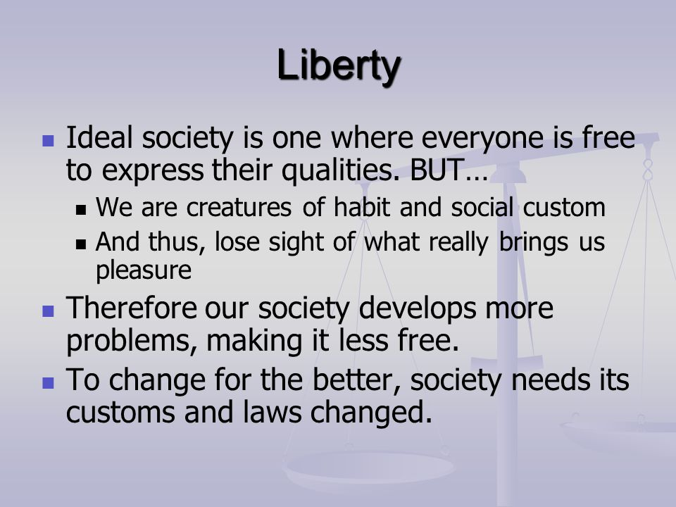 Liberty Ideal society is one where everyone is free to express their qualities. BUT… We are creatures of habit and social custom.