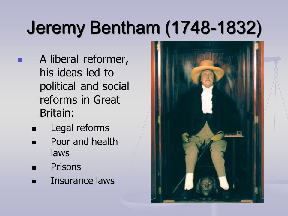 Jeremy Bentham (1748-1832) A liberal reformer, his ideas led to political and social reforms in Great Britain: