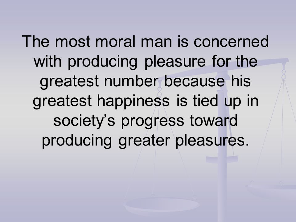 The most moral man is concerned with producing pleasure for the greatest number because his greatest happiness is tied up in society's progress toward producing greater pleasures.