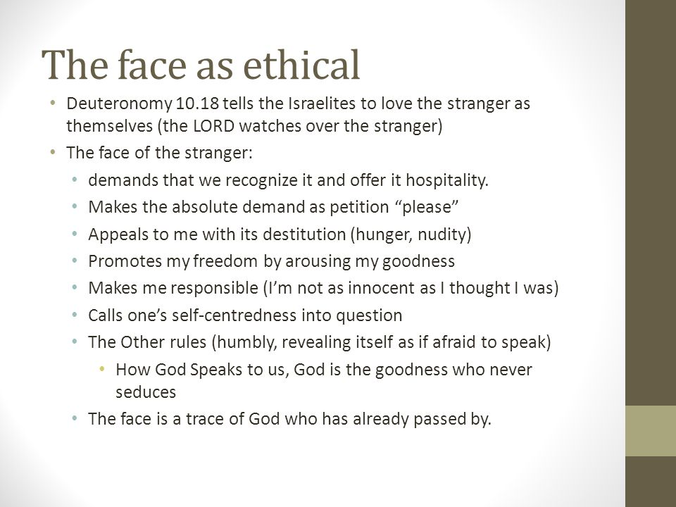 The face as ethical Deuteronomy 10.18 tells the Israelites to love the stranger as themselves (the LORD watches over the stranger)