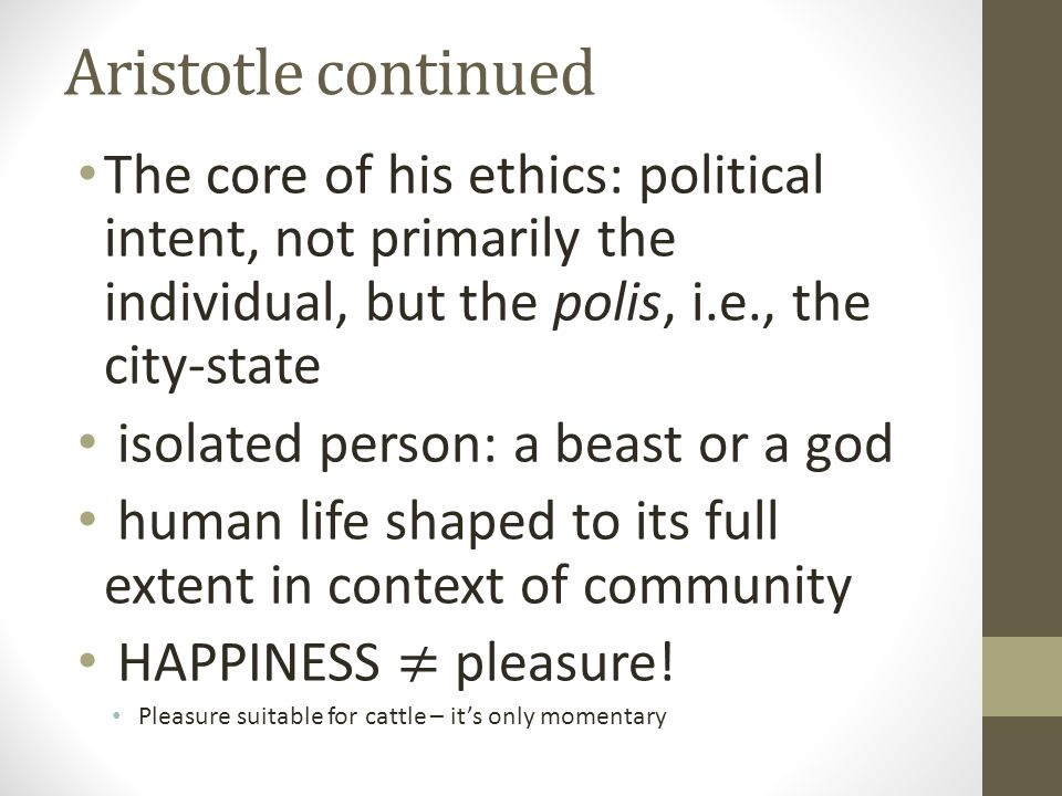 Aristotle continued The core of his ethics: political intent, not primarily the individual, but the polis, i.e., the city-state.