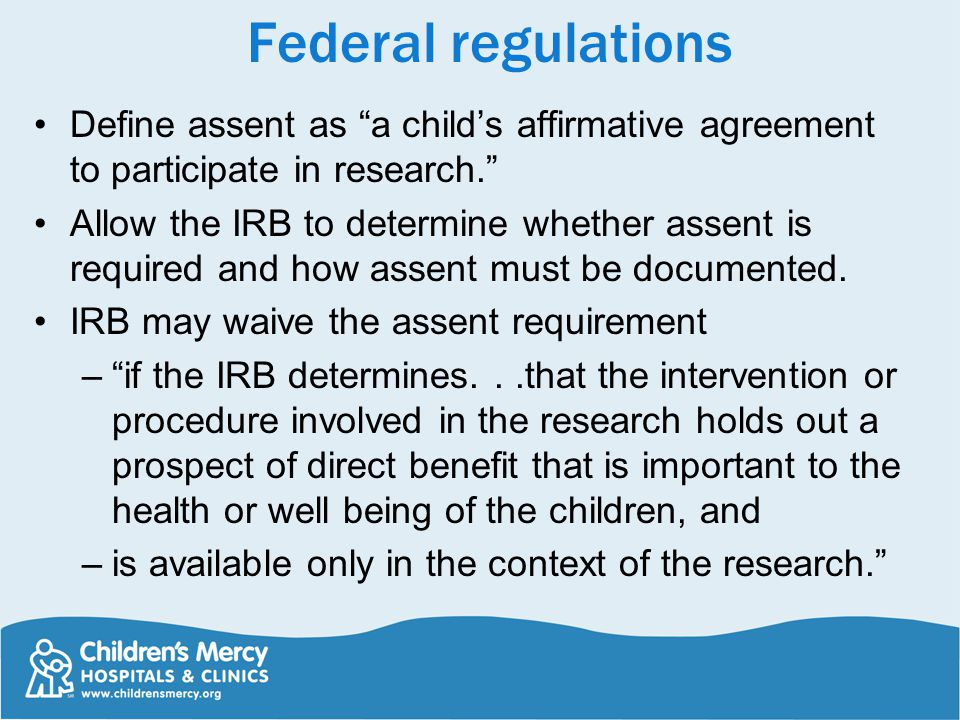 Federal regulations Define assent as a child's affirmative agreement to participate in research.