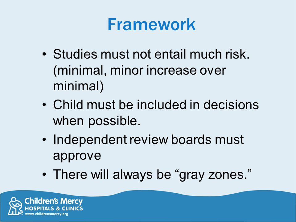 Framework Studies must not entail much risk. (minimal, minor increase over minimal) Child must be included in decisions when possible.
