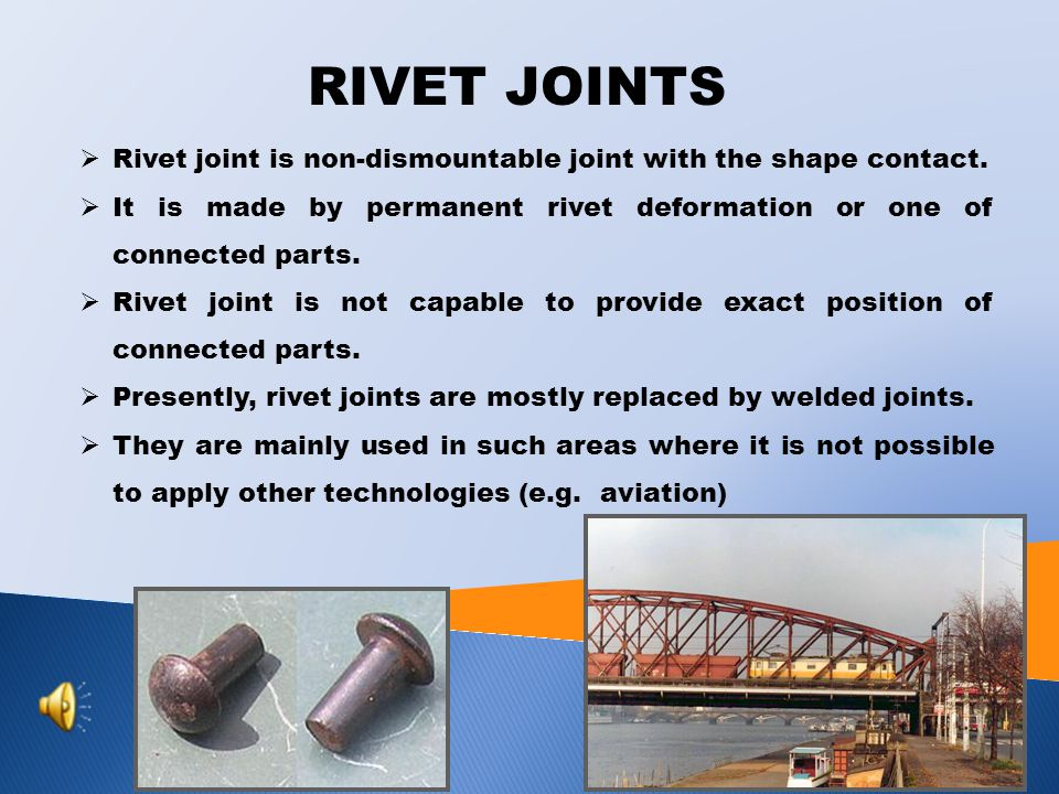 RIVET JOINTS Rivet joint is non-dismountable joint with the shape contact. It is made by permanent rivet deformation or one of connected parts.