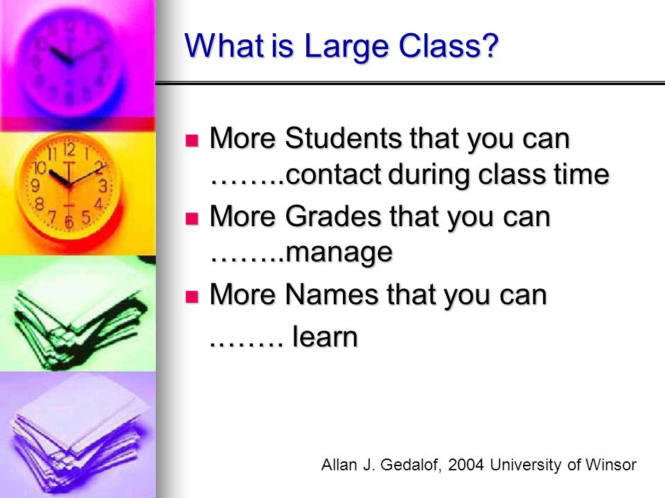 What is Large Class More Students that you can ……..contact during class time. More Grades that you can ……..manage.