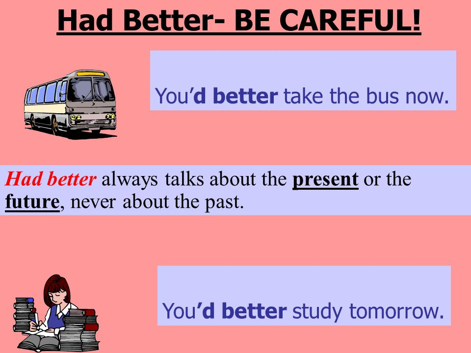 Had Better- BE CAREFUL! You'd better take the bus now.