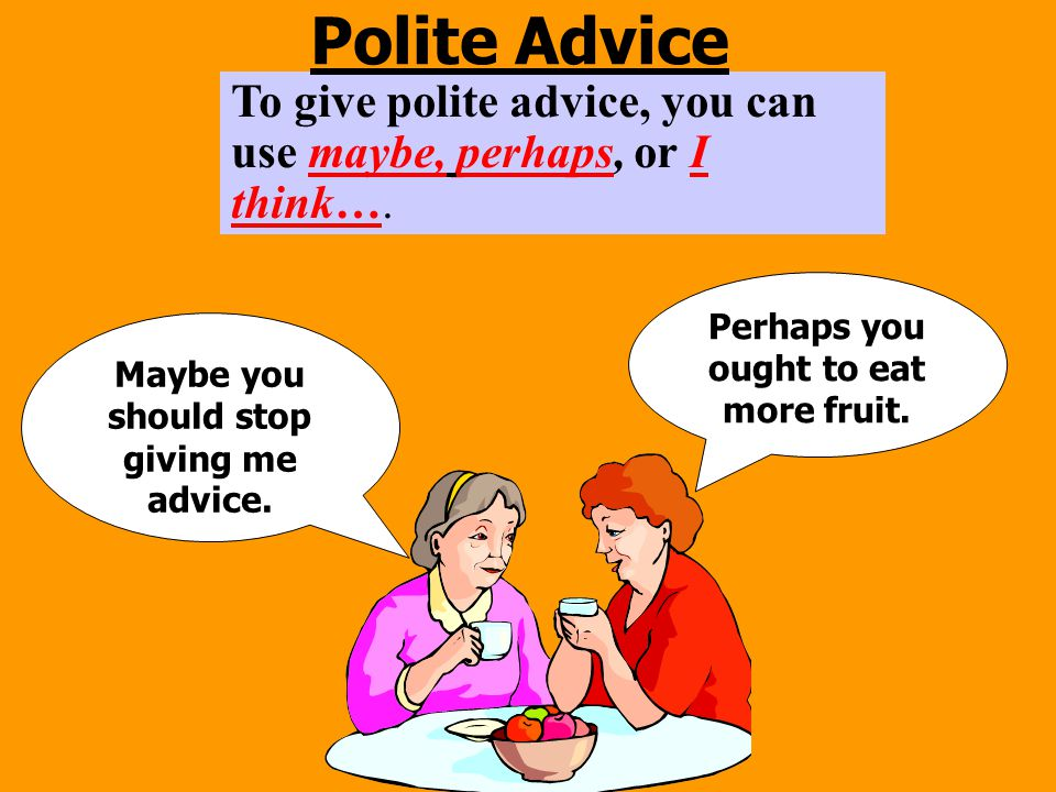 Polite Advice To give polite advice, you can use maybe, perhaps, or I think…. Perhaps you ought to eat more fruit.