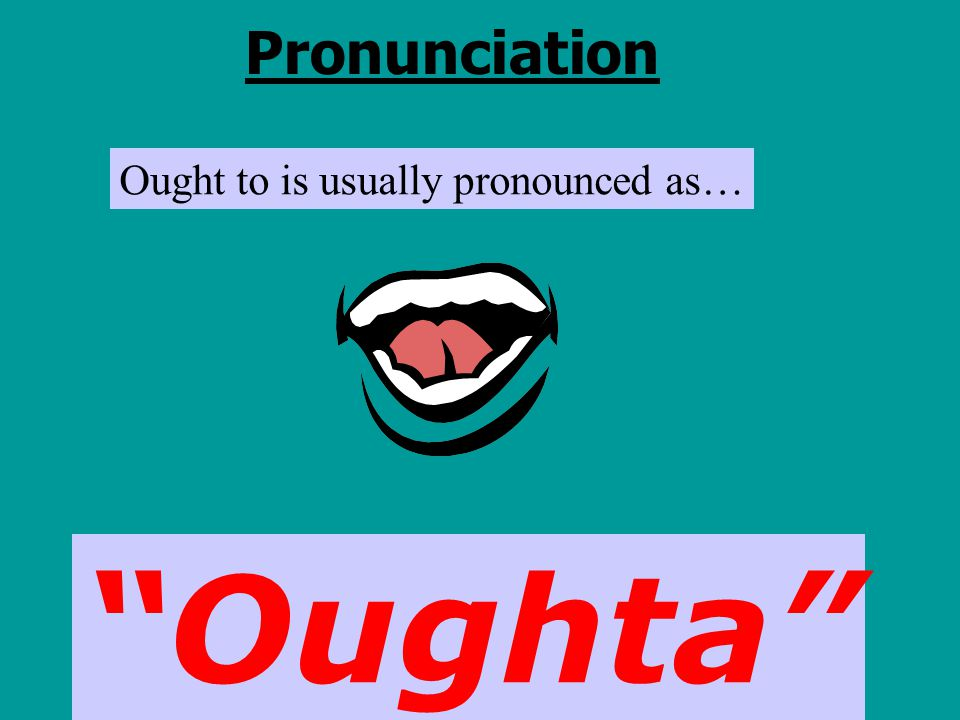 Pronunciation Ought to is usually pronounced as… Oughta