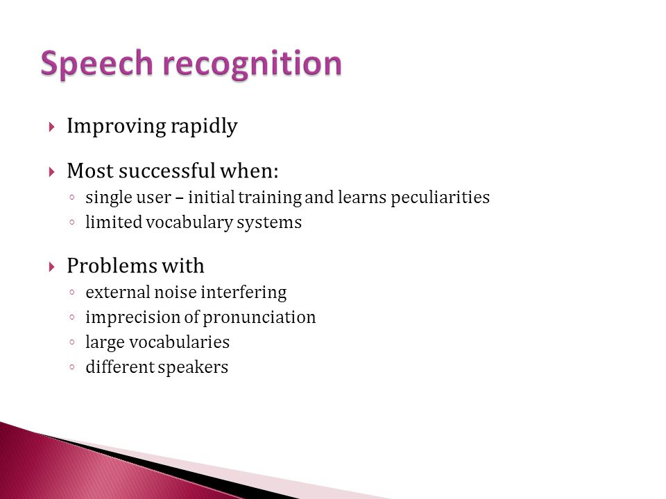Speech recognition Improving rapidly Most successful when: