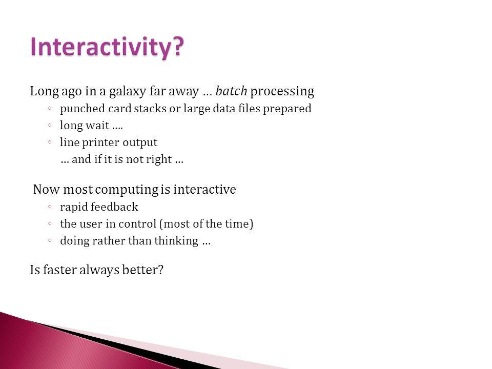 Interactivity Long ago in a galaxy far away … batch processing